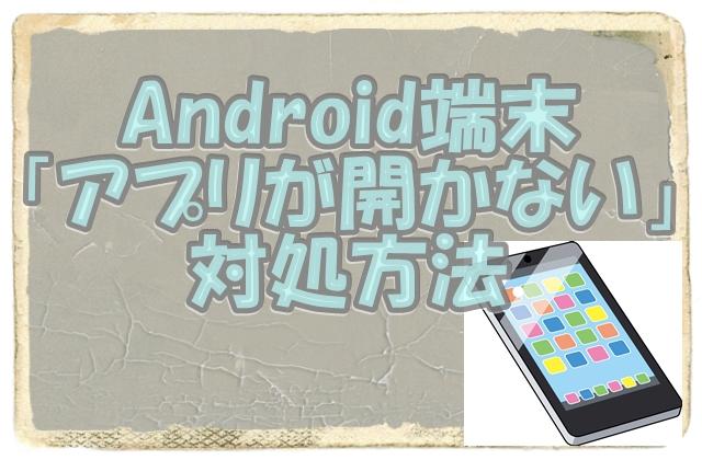 Android端末スマホやタブレットでアプリが開かない起動しないトラブル対処方法