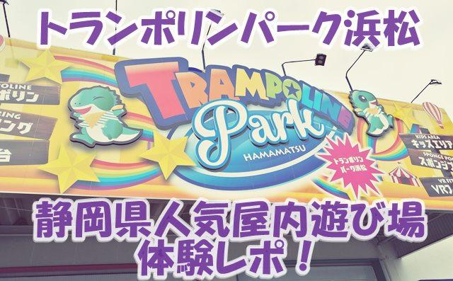 トランポリンパーク浜松静岡県人気室内遊び場体験レポ